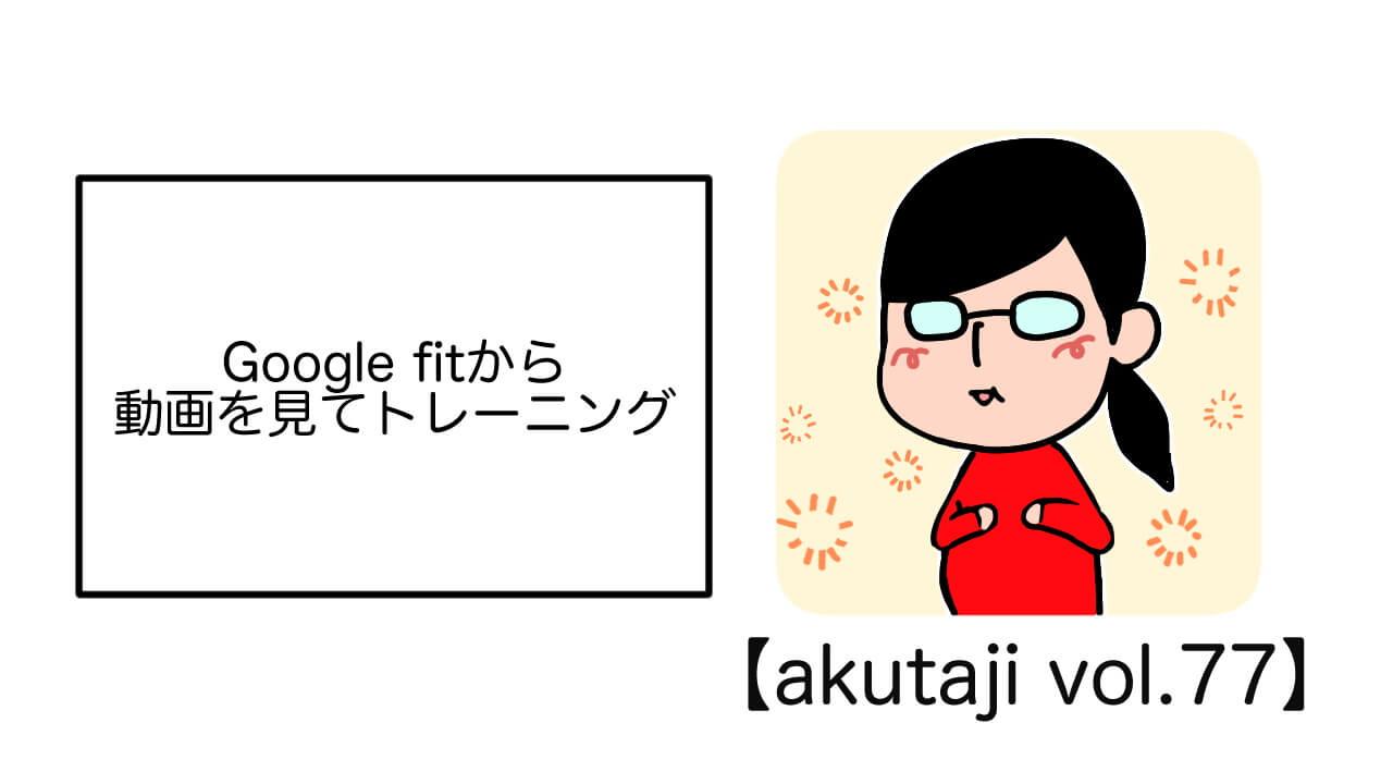 Google Fitから動画を見てトレーニング【akutaji Vol.77】