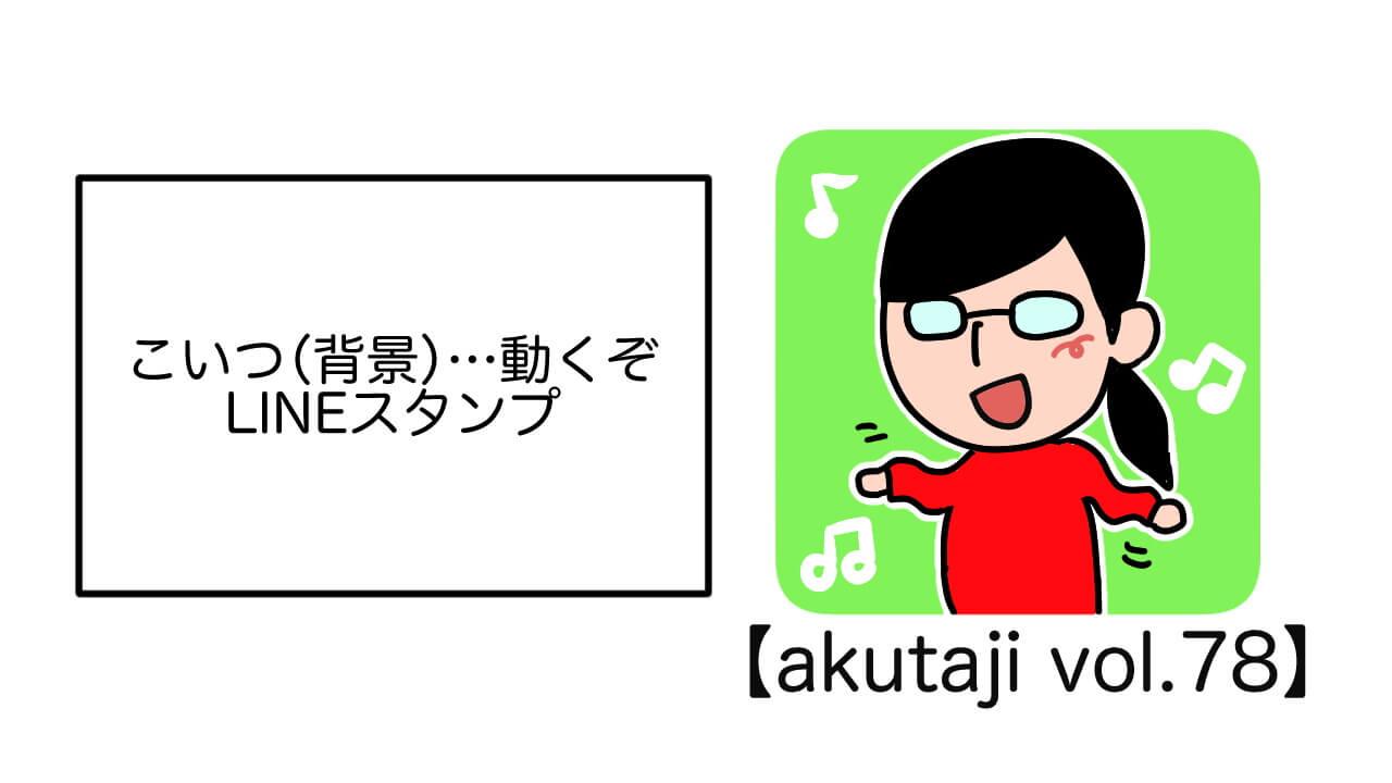 こいつ(背景)・・・動くぞ「LINEスタンプ」【akutaji Vol.78】