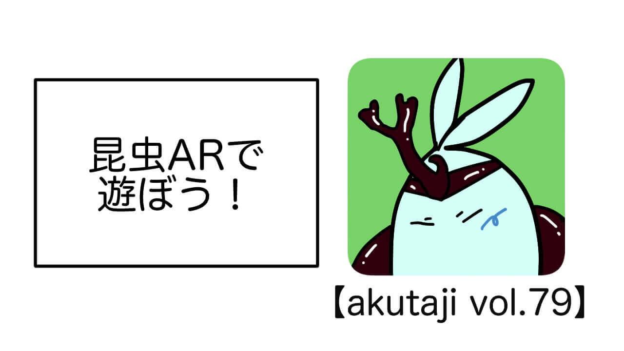 昆虫ARで遊ぼう!【akutaji Vol.79】