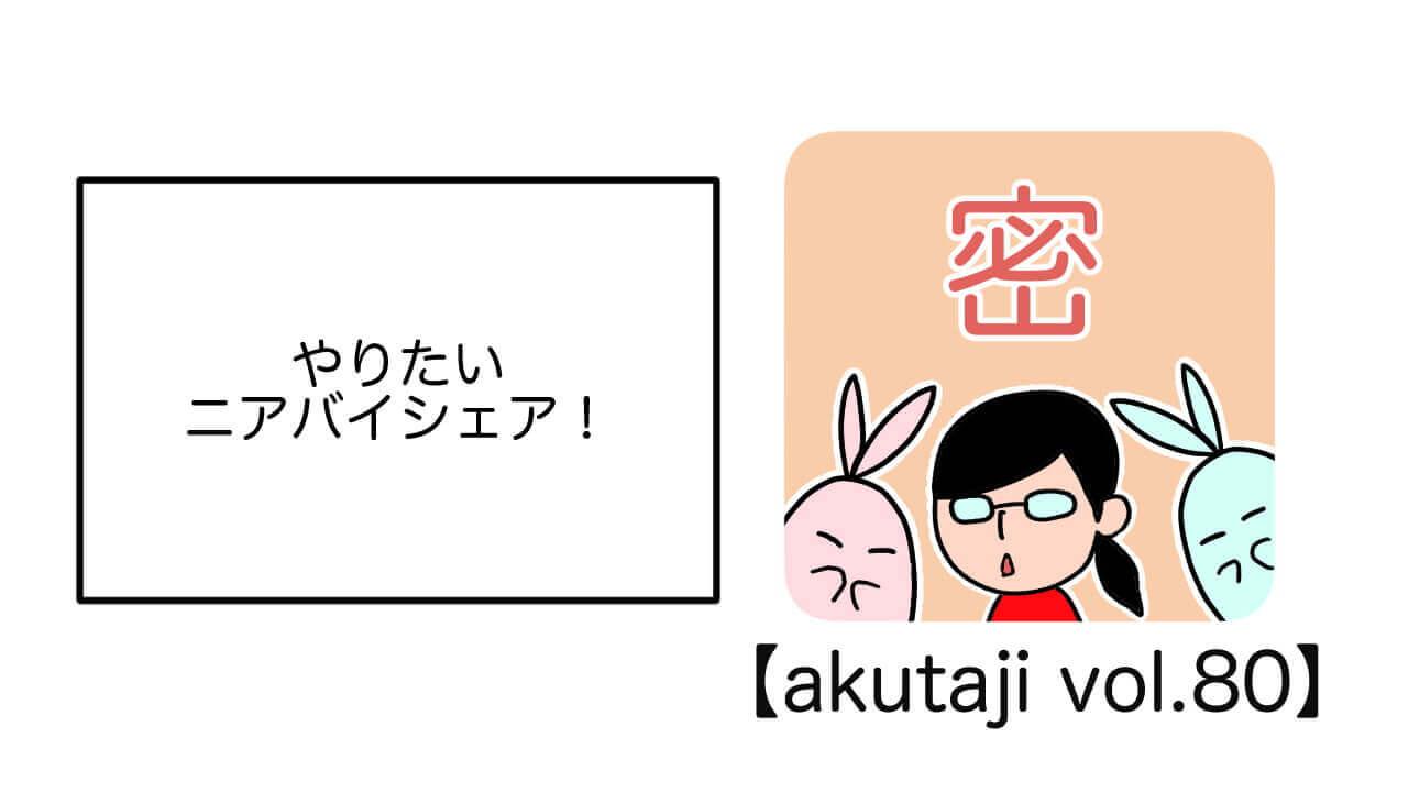 やりたい!ニアバイシェア!【akutaji Vol.80】