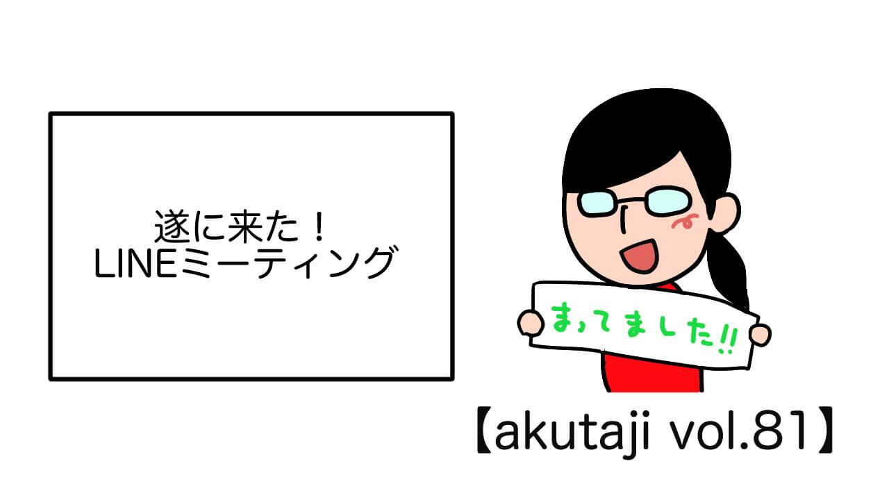 遂に来た!LINEミーティング【akutaji Vol.81】