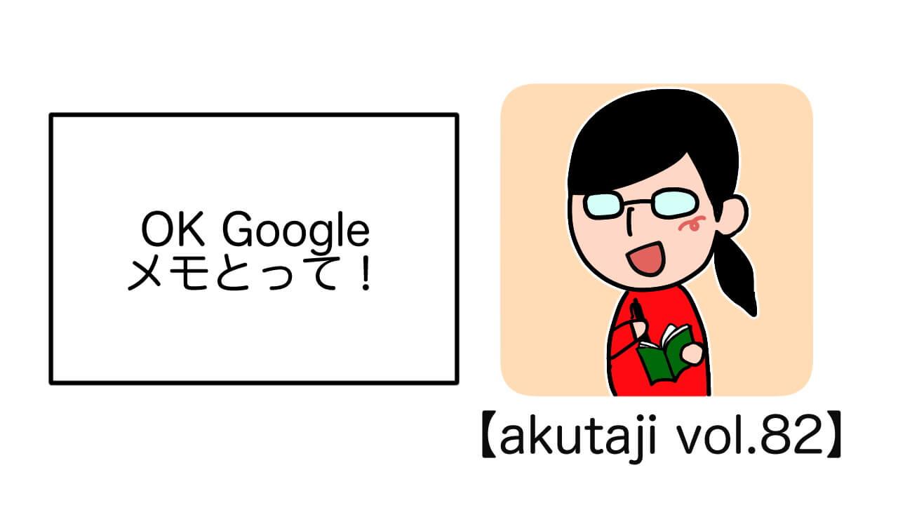 OK Google メモとって!【akutaji Vol.82】