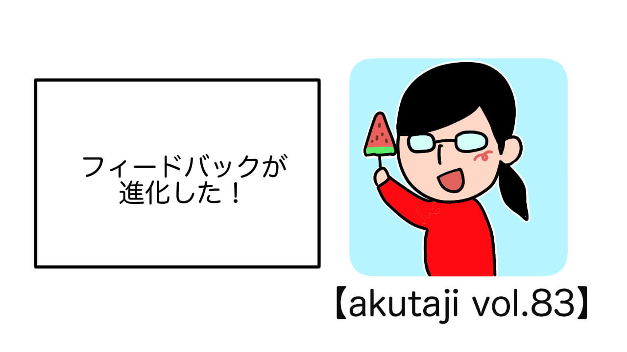 フィードバックが進化した!【akutaji Vol.83】