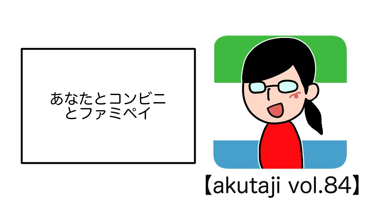あなたとコンビニとファミペイ【akutaji Vol.84】