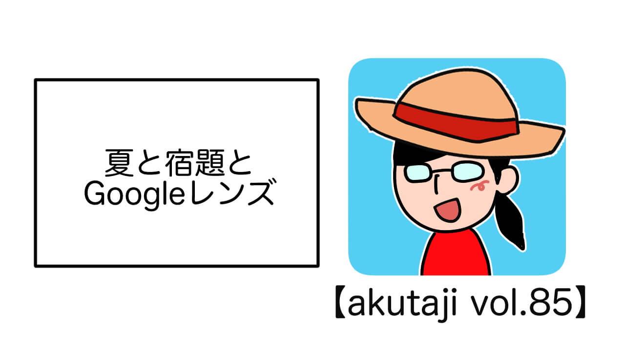 夏と宿題とGoogleレンズ【akutaji Vol.85】