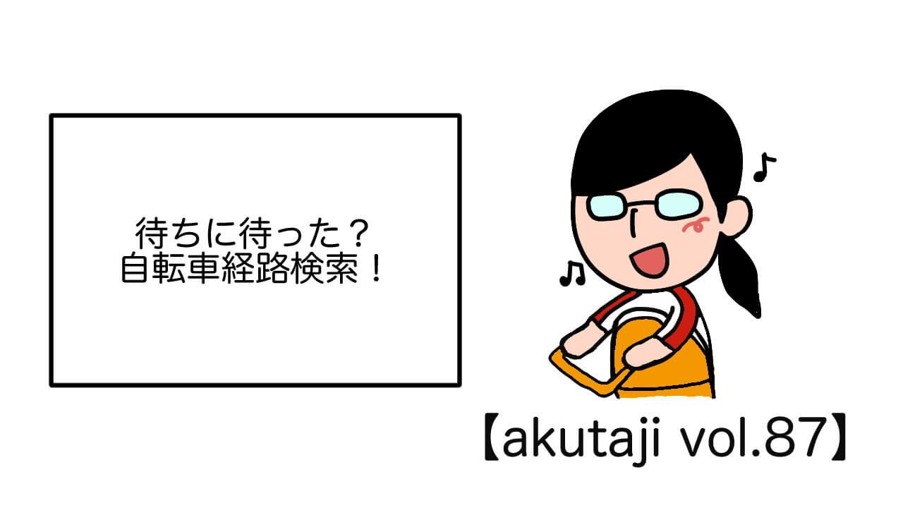 待ちに待った?自転車経路検索!【akutaji Vol.87】
