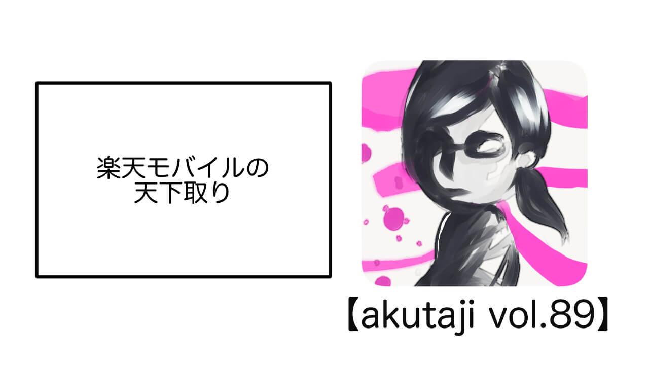 楽天モバイルの天下取り【akutaji Vol.89】
