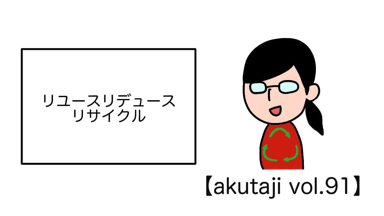 リユーズリデュースリサイクル【akutaji Vol.91】