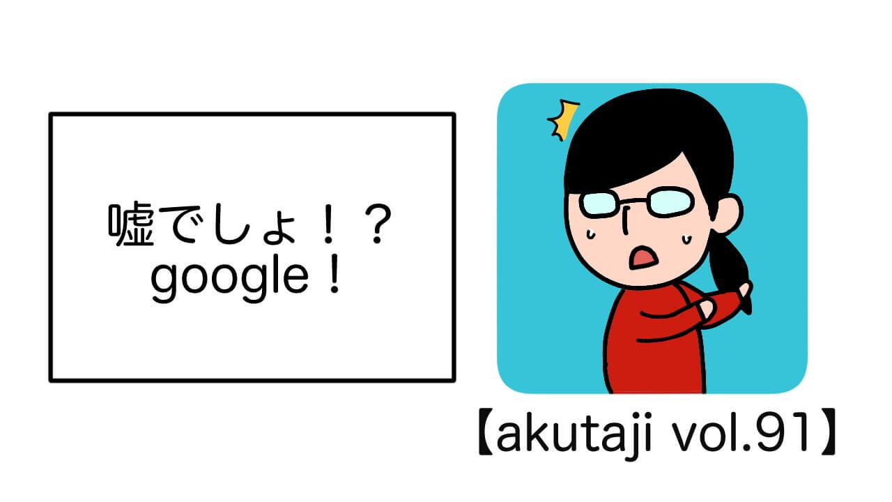 嘘でしょ!?Google!【akutaji Vol.94】