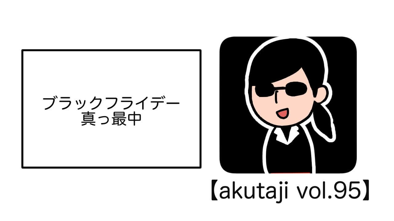 ブラックフライデー真っ最中【akutaji Vol.95】