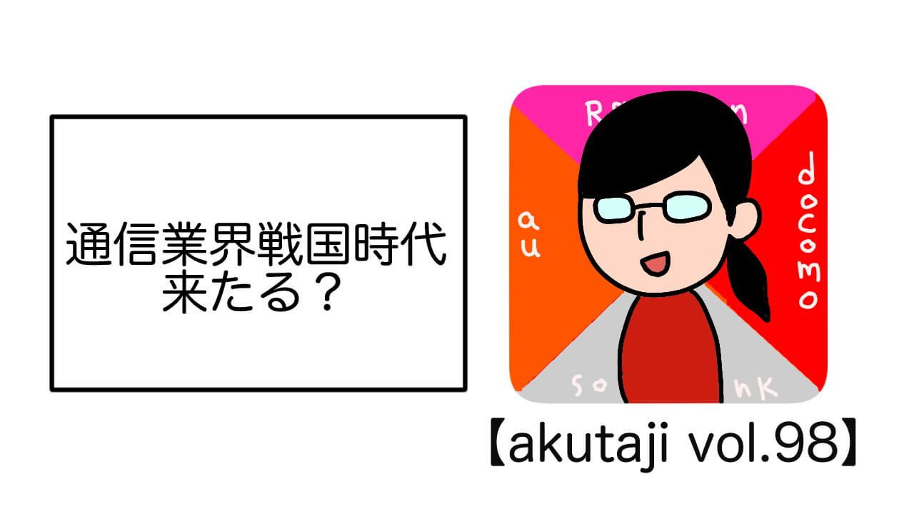 通信業界戦国時代来たる?【akutaji Vol.98】