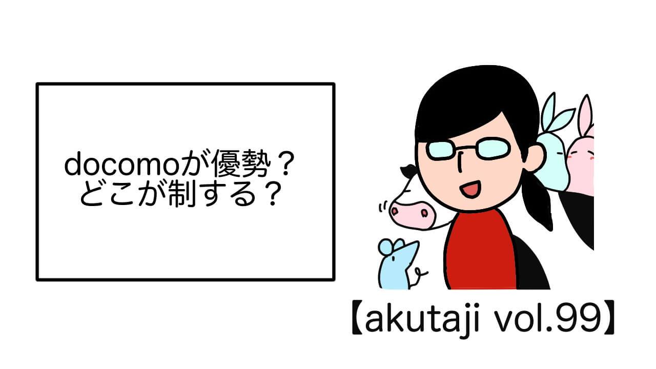 docomoが優勢?どこが制する?【akutaji Vol.99】