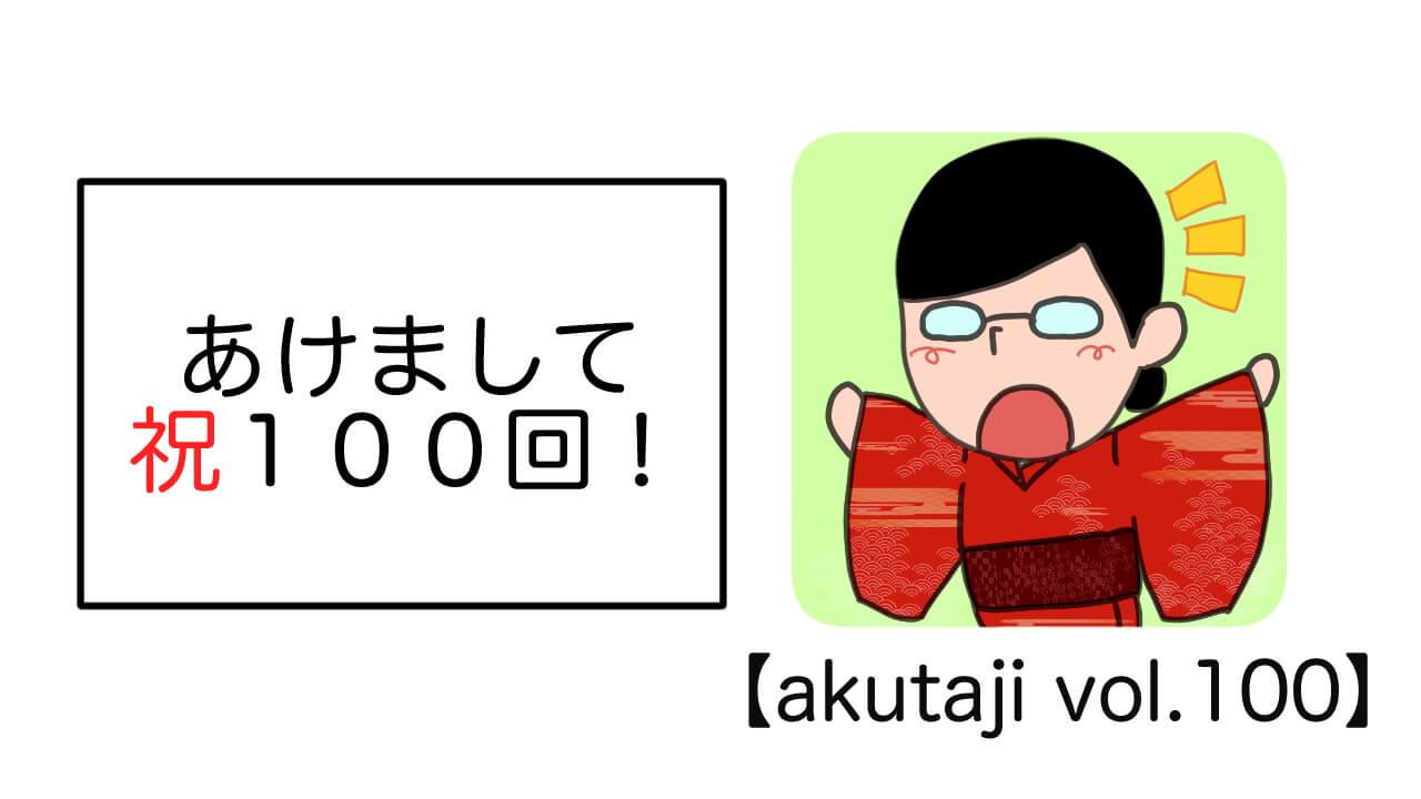 あけまして祝100回!【akutaji Vol.100】