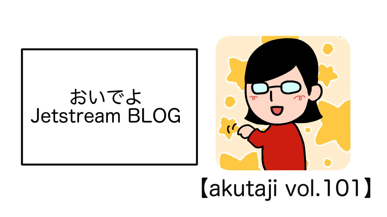 おいでよJetstream BLOG【akutaji Vol.101】