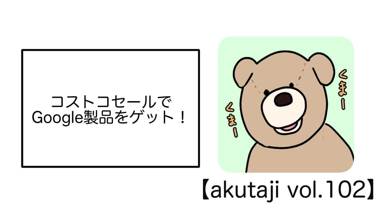 コストコセールでGoogle製品をゲット!【akutaji Vol.102】