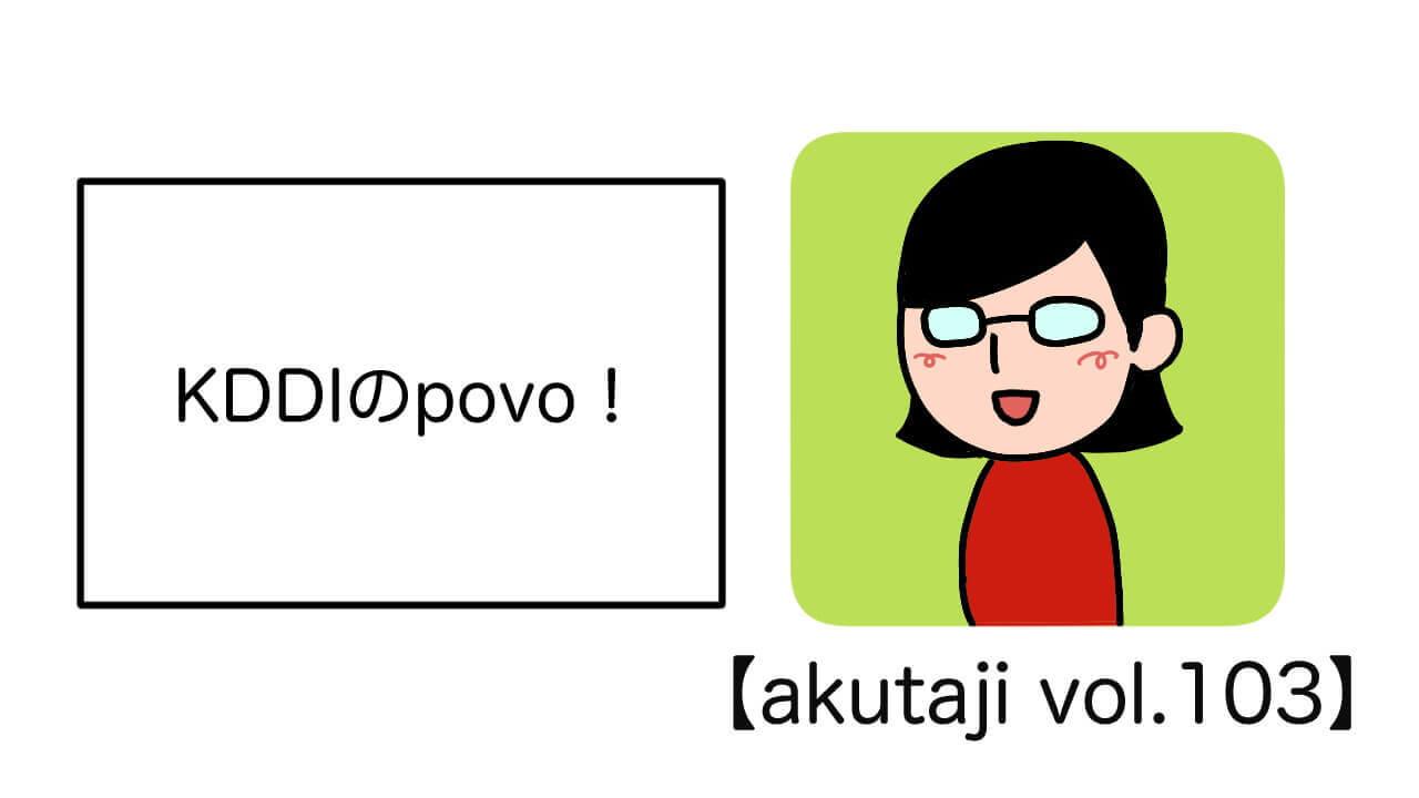 KDDIのpovo!【akutaji Vol.103】
