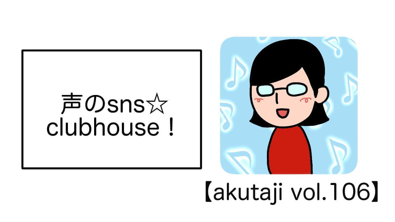 声のsns☆clubhouse!【akutaji Vol.106】