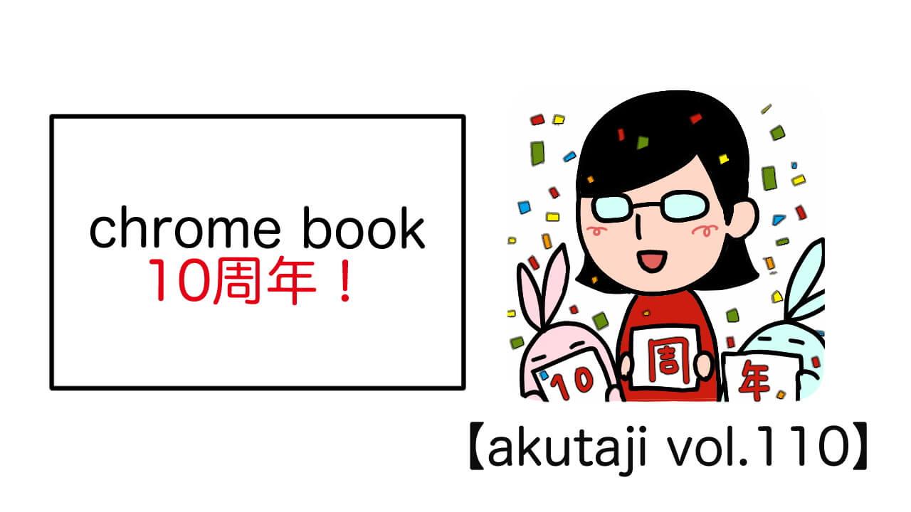 Chromebook 10周年!【akutaji Vol.110】