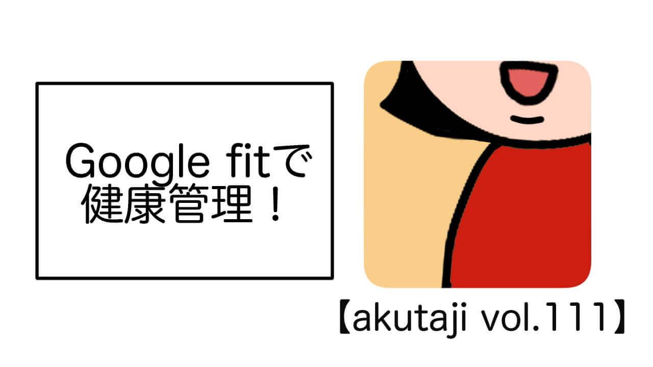 Google Fitで健康管理!【akutaji Vol.111】