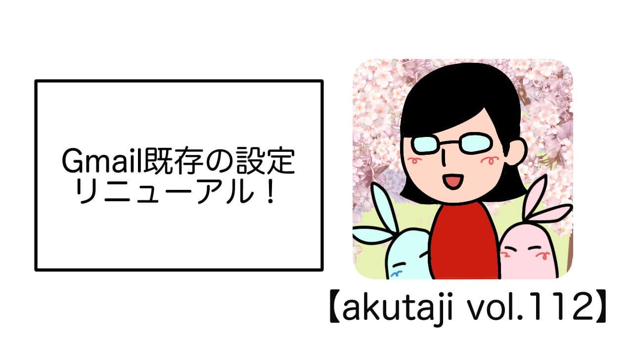 Gmail既存の設定リニューアル!【akutaji Vol.112】