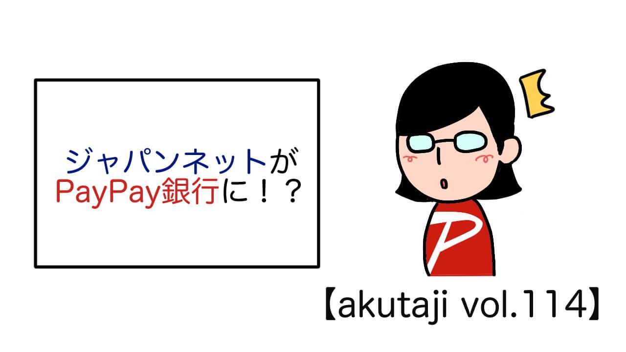 ジャパンネットがPayPay銀行に!?【akutaji Vol.114】