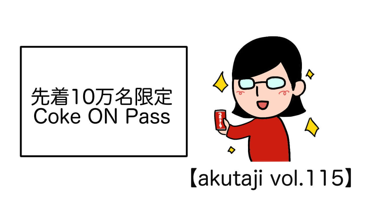 先着10万名限定Coke ON Pass【akutaji Vol.115】