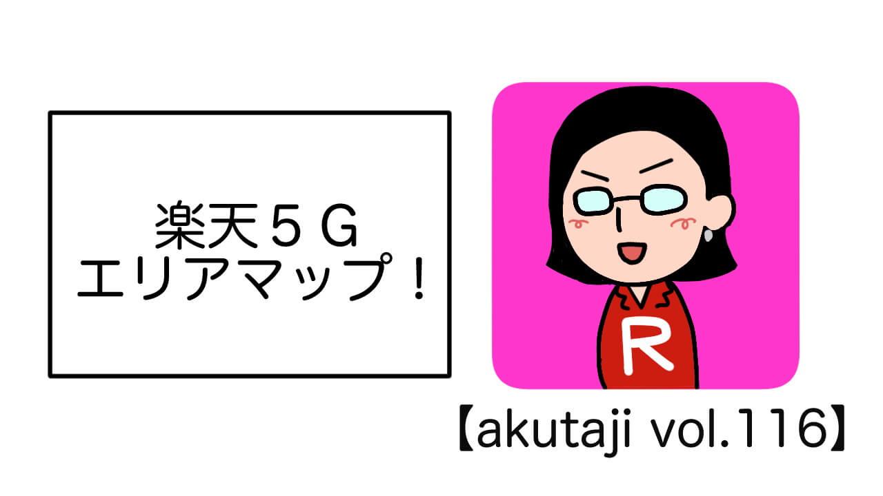 楽天5Gエリアマップ!【akutaji Vol.116】