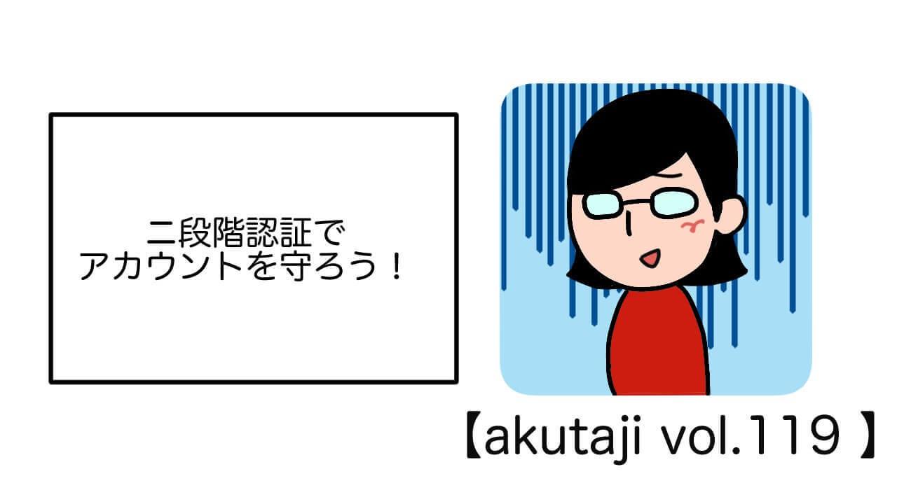 2段階認証でアカウントを守ろう!【akutaji Vol.119】