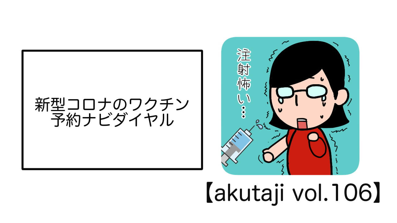 新型コロナのワクチン予約ナビダイヤル【akutaji Vol.120】