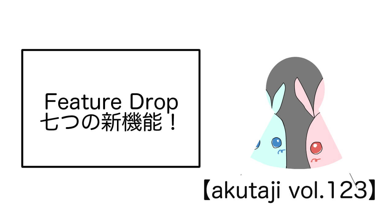 Feature Drop!七つの新機能!【akutaji Vol.123】