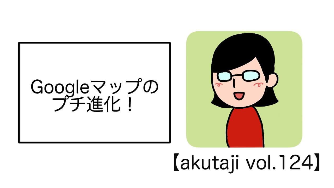 Googleマップのプチ進化!【akutaji Vol.124】