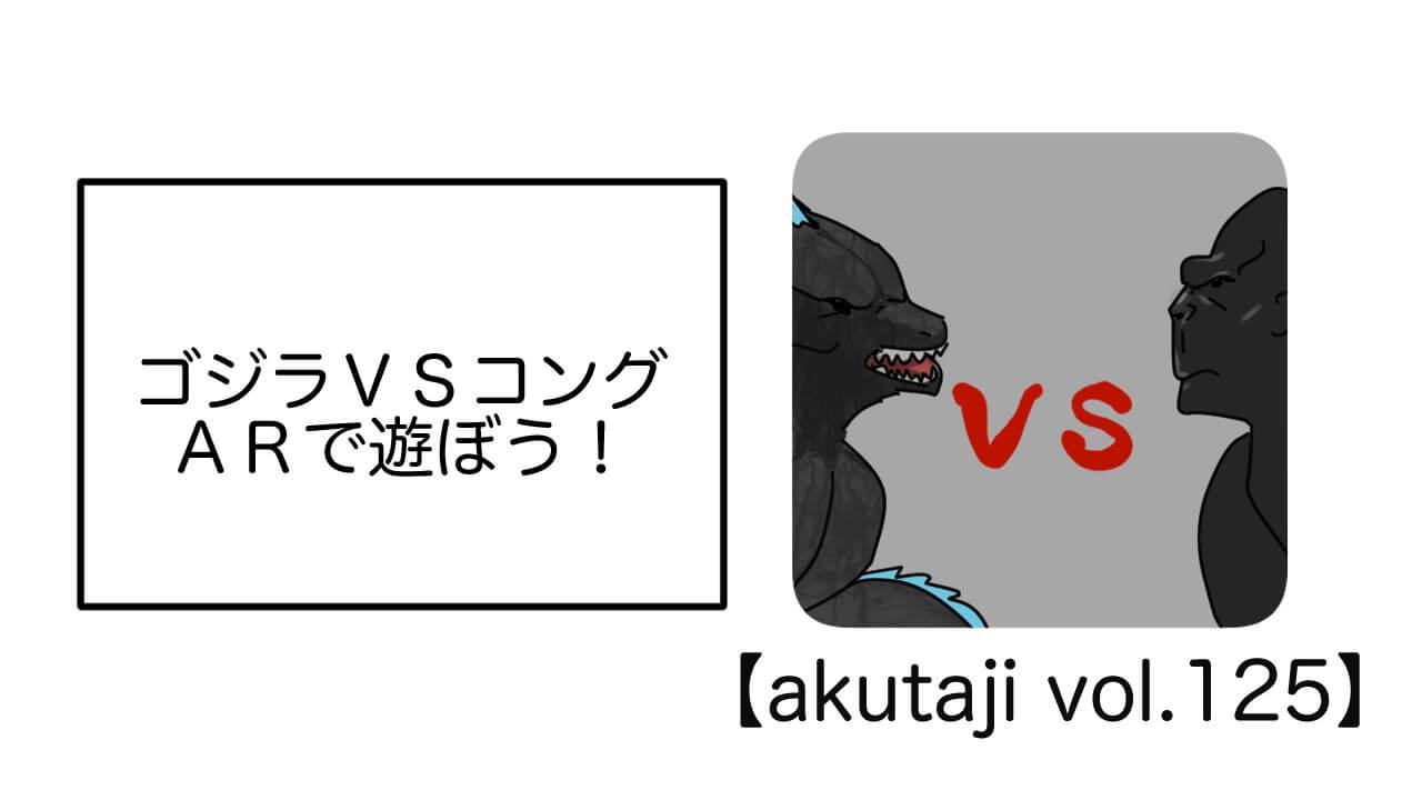 ゴジラvsコング ARで遊ぼう!【akutaji Vol.125】