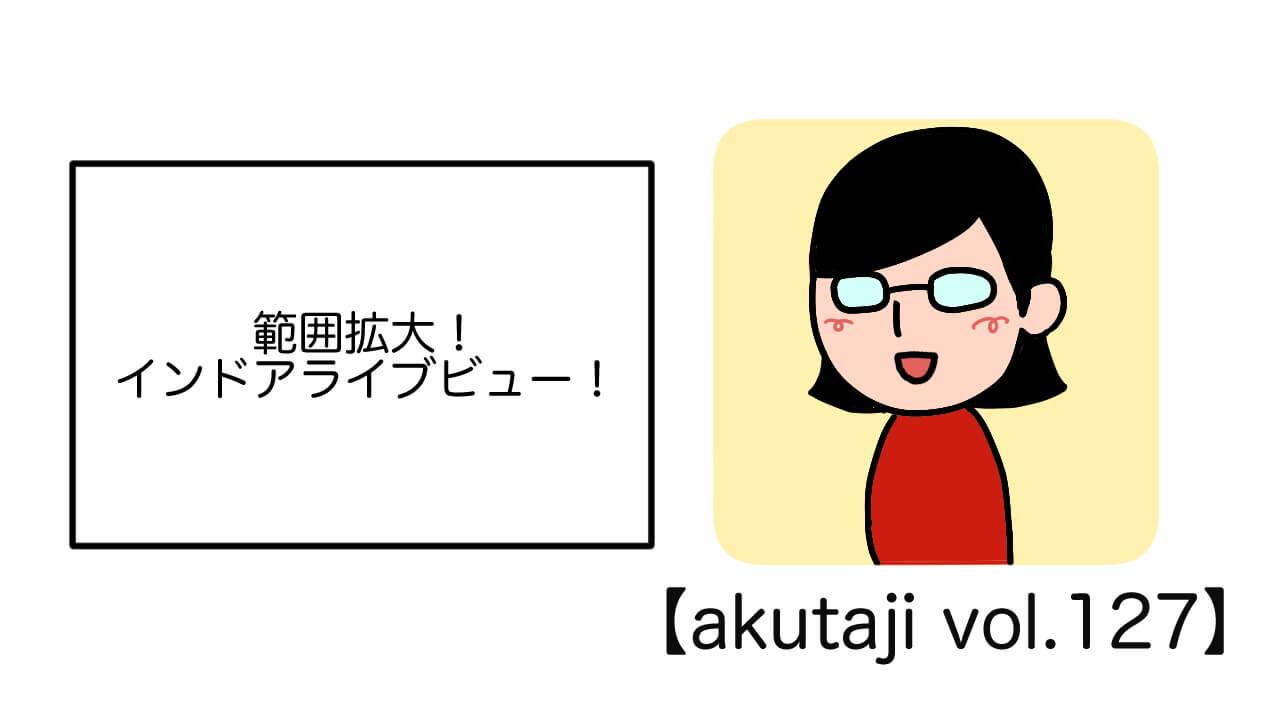 範囲拡大!インドアライブビュー【akutaji Vol.127】