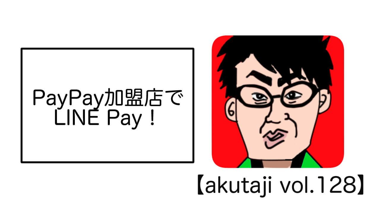 PayPay加盟店でLINE Pay!【akutaji Vol.128】