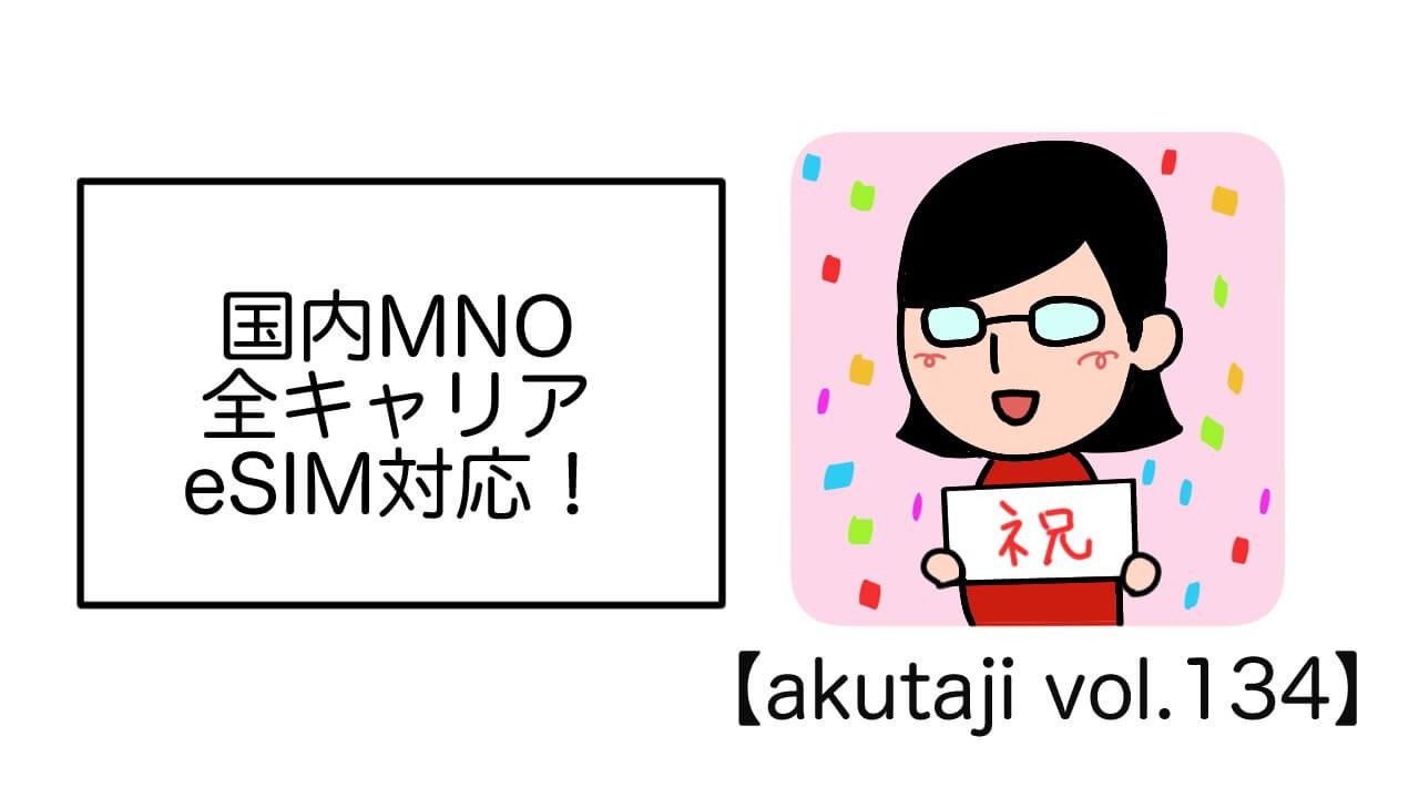 国内MNO全キャリアeSIM対応!【akutaji Vol.134】
