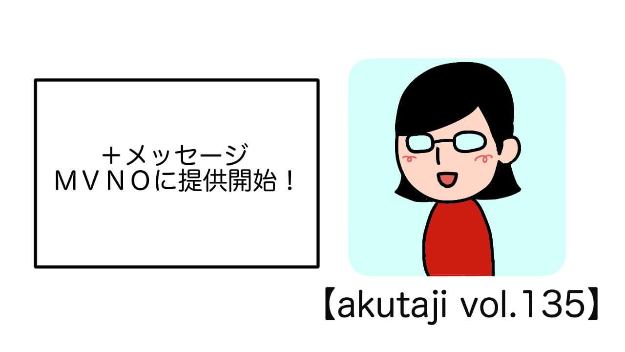 +メッセージ MVNOに提供開始!【akutaji Vol.135】