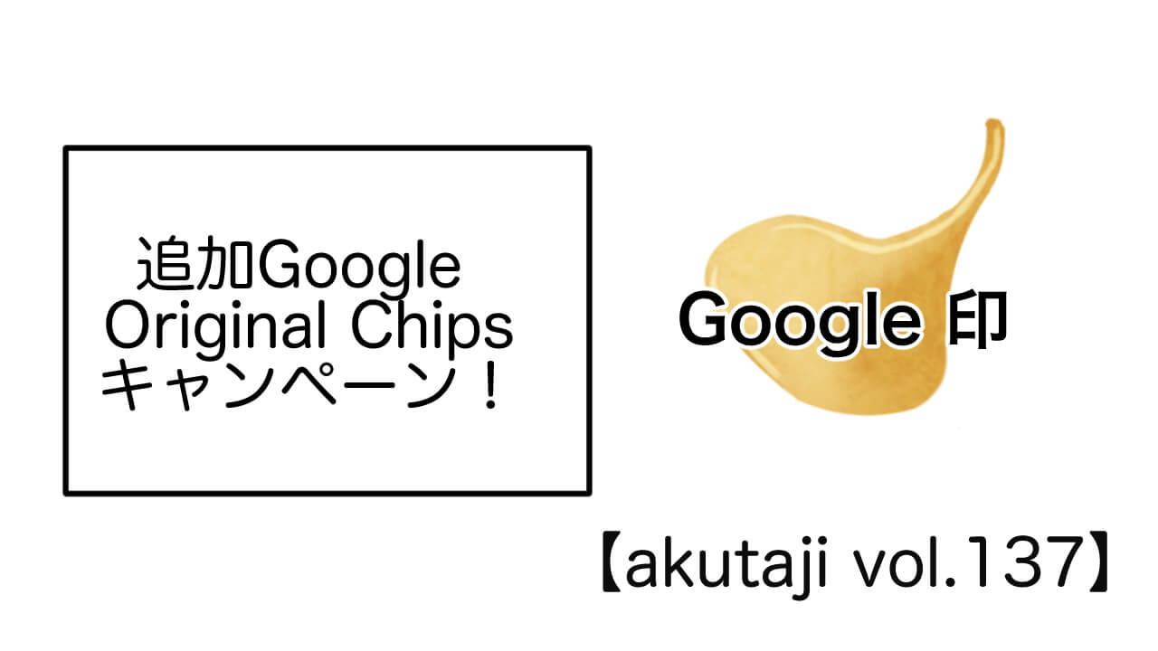 追加Google Original Chips キャンペーン!【akutaji Vol.137】