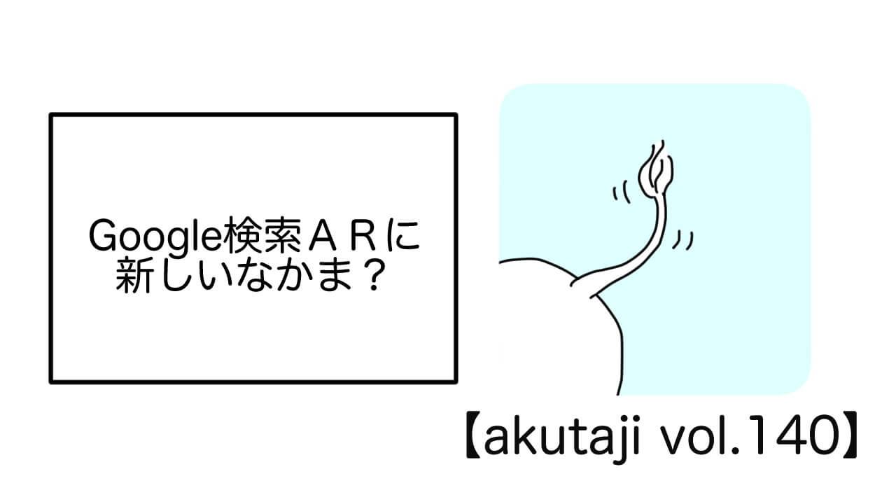 Google検索ARに新しいなかま?【akutaji Vol.140】